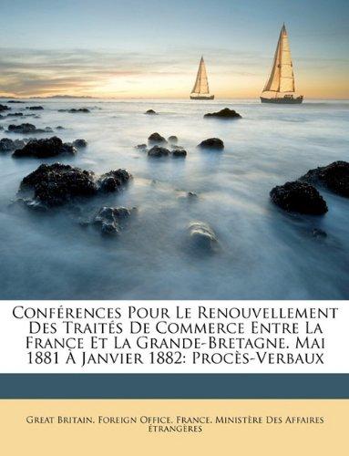 Read Online Conférences Pour Le Renouvellement Des Traités De Commerce Entre La France Et La Grande-Bretagne. Mai 1881 À Janvier 1882: Procès-Verbaux (French Edition) ebook