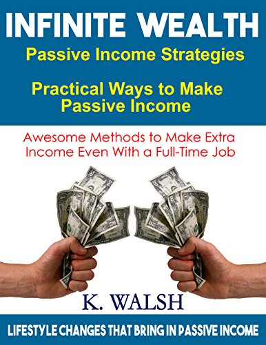 Infinite Wealth - Passive Income Strategies: Practical Ways to Make Passive Income - Awesome Methods to Make Extra Income Even With a Full-Time Job: Lifestyle changes that bring in passive income
