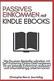 Passives Einkommen mit Kindle eBooks: Wie Du einen Bestseller schreibst, mit Self-Publishing Online Geld verdienen, dir ein passives Einkommen ... arbeiten kannst (German Edition)