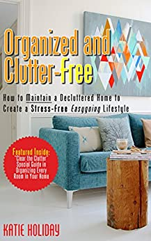 Organized and Clutter-Free: How to Maintain a Decluttered Home to Create a Stress-free Easygoing Lifestyle by [Holiday, Katie]