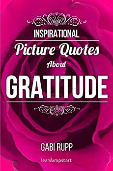 Gratitude Quotes: Inspirational Picture Quotes about Gratitude and being Grateful (Leanjumpstart Life Quotes Series Book 5) by [Rupp, Gabi]