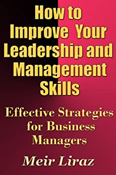 How to Improve Your Leadership and Management Skills - Effective Strategies for Business Managers by [Liraz, Meir]
