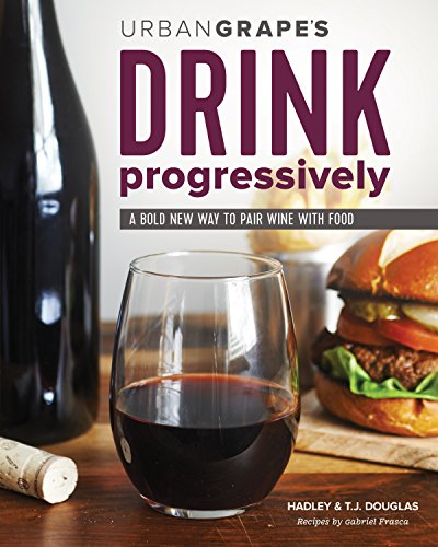 Drink Progressively: A Bold New Way to Pair Wine and Food by Hadley & TJ Douglas