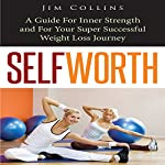 Self Worth: A Guide for Inner Strength and for Your Super Successful Weight Loss Journey | Jim Collins