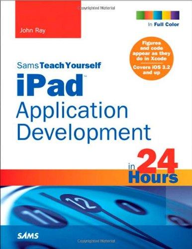 Sams Teach Yourself iPad Application Development in 24 Hours by John Ray, Publisher : Sams