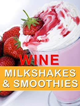 Wine Milkshakes and Smoothies: Quick and Delicious Cocktail Recipe Book by [Dawson, Doug]