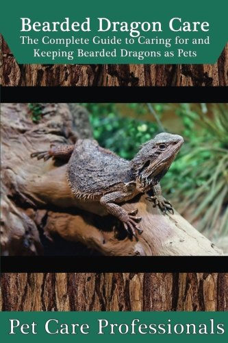 Bearded Dragon Care: The Complete Guide to Caring for and Keeping Bearded Dragons as Pets (Best Pet Care Practices) Bearded Dragon Care