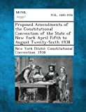 Proposed Amendments of the Constitutional Convention of the State of New York April Fifth to August Twenty-Sixth 1938, , 128734397X