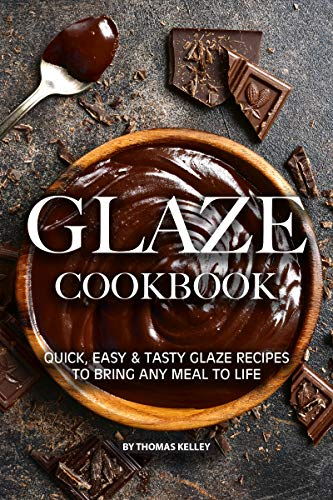 Glaze Cookbook: Quick, Easy Tasty Glaze Recipes to Bring Any Meal to Life