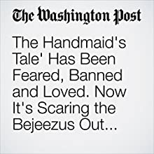 The Handmaid's Tale' Has Been Feared, Banned and Loved. Now It's Scaring the Bejeezus Out of Us Again. Other by Monica Hesse Narrated by Sam Scholl