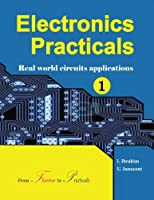 Electronics Practicals: Real World Circuits Applications (Volume 1)