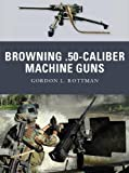 Browning .50-Caliber Machine Guns, Gordon Rottman, 1849083304