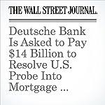 Deutsche Bank Is Asked to Pay $14 Billion to Resolve U.S. Probe Into Mortgage Securities | Aruna Viswanatha,Jenny Strasburg,Eyk Henning