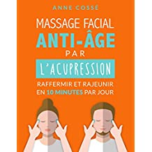 Mon Massage Facial Anti-Age par l'Acupression: Raffermir et Rajeunir en 10 Minutes par Jour (French Edition)