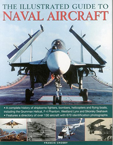 The Illustrated Guide to Naval Aircraft: A Complete History Of Shipbourne Fighters, Bombers, Helicopters And Flying Boats, Including The Grumman ... Phantom, Westland Lynx And Sikorsky Seahawk