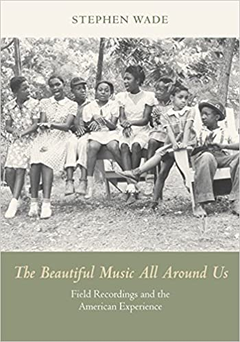 The Beautiful Music All Around Us: Field Recordings and the American
