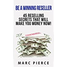 Be A Winning Reseller: 45 Reselling Secrets That Will Make You Money Now!