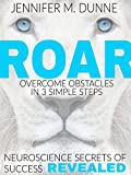 ROAR: Overcome Obstacles in 3 Simple Steps: Neuroscience Secrets of Success Revealed!