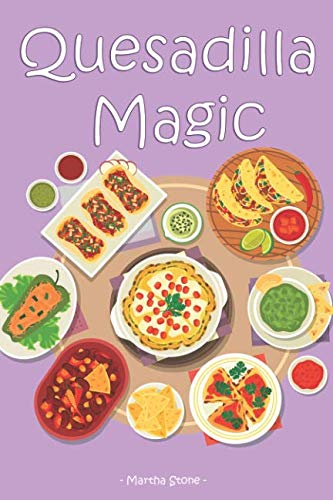 Quesadilla Magic: Homemade Quesadilla Recipes for Authentic Mexican Cuisine by Martha Stone