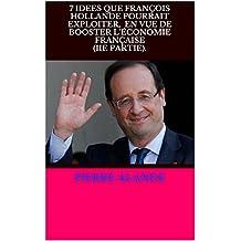 PIERRE ALANDE: 7 IDÉES QUE FRANÇOIS HOLLANDE POURRAIT EXPLOITER.(IIE PARTIE). (French Edition)
