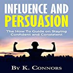 Influence and Persuasion: The How-to Guide on Staying Confident and Consistent | K. Connors