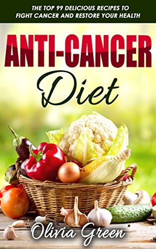 Anti-Cancer Diet: The top 99 delicious recipes to fight cancer and restore your health by Olivia Green, Jonathan Smith