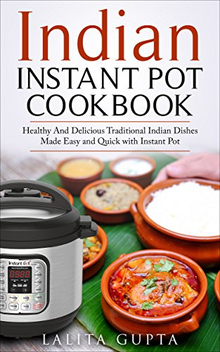 Indian Instant Pot Cookbook: Healthy and Delicious Traditional Indian Dishes Made Easy and Quick with Instant Pot Electric Pressure Cooker