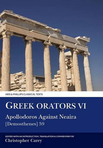 Greek Orators VI: Apollodorus Against Nearia: [Demosthenes] 59 (Aris and Phillips Classical Texts) (v. 6)