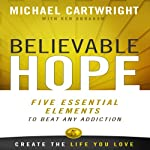 Believable Hope: 5 Essential Elements to Beat Any Addiction | Michael Cartwright,Ken Abraham