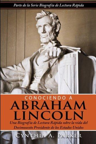 Conociendo a Abraham Lincoln: Una Biografia de Lectura Rapida sobre la vida  del Decimosexto Presidente de los Estados Unidos (Volume 1) (Spanish Edition) [Cynthia A. Parker] (Tapa Blanda)