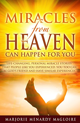 Miracles From Heaven Can Happen For You: Life-Changing Personal Miracle Stories That People Like You Experienced. You Too Can Be God's Friend And Have Similar Experiences. (English Edition)