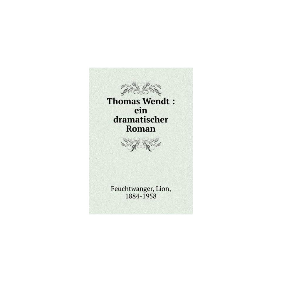 Thomas Wendt  ein dramatischer Roman Lion, 1884 1958