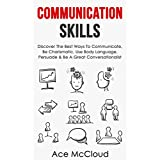 Communication Skills: Discover The Best Ways To Communicate, Be Charismatic, Use Body Language, Persuade & Be A Great Conversationalist (Develop Incredible ... Charisma Social and Body Language Skills)