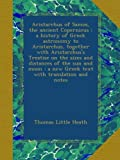 Aristarchus of Samos, the ancient Copernicus ; a history of Greek astronomy to Aristarchus, together with Aristarchus's Treatise on the sizes and ... : a new Greek text with translation and notes