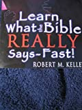 Learn What the Bible Really Says -- Fast!, Kelley, Robert Mark, 0976762900