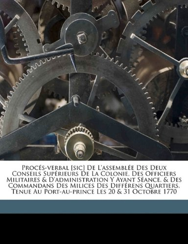 Download Procés-verbal [sic] De L'assemblée Des Deux Conseils Supérieurs De La Colonie, Des Officiers Militaires & D'administration Y Ayant Séance, & Des ... Les 20 & 31 Octobre 1770 (French Edition) pdf