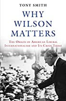 WHY WILSON MATTERS: THE ORIGIN OF AMERICAN LIBERAL INTERNATIONALISM AND ITS CRISIS TODAY (PRINCETON STUDIES IN INTERNATIONAL HISTORY AND POLITICS)
