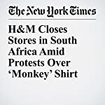 H&M Closes Stores in South Africa Amid Protests Over 'Monkey' Shirt | Jacey Fortin