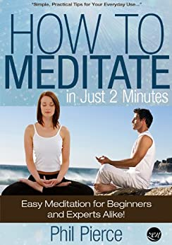 How to Meditate in Just 2 Minutes: Easy Meditation for Beginners and Experts Alike. (Practical Stress Relief Techniques for Relaxation, Mindfulness & a Quiet Mind) by [Pierce, Phil]