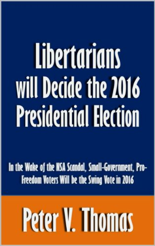 Libertarians will Decide the 2016 Presidential Election: In the Wake of the NSA Scandal, Small-Government, Pro-Freedom Voters Will be the Swing Vote in 2016 [Article]
