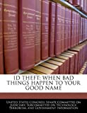ID THEFT: WHEN BAD THINGS HAPPEN TO YOUR GOOD NAME