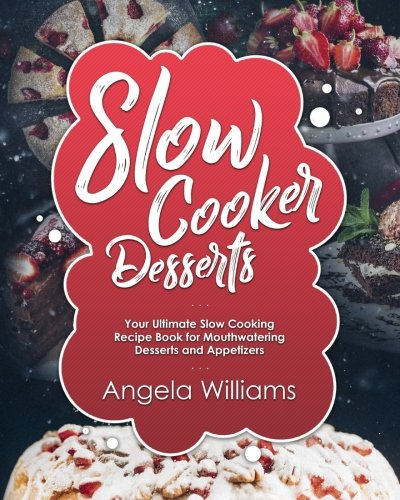 Slow Cooker Desserts: Your Ultimate Slow Cooking Recipe Book for Mouthwatering Desserts and Appetizers (The Lazy Oven Cookbook) (Volume 2)
