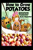 How to Grow Potatoes: Planting and Harvesting Organic Food From Your Patio, Rooftop, Balcony, or Backyard Garden