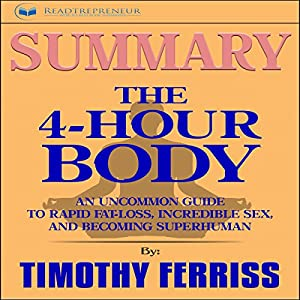 Summary: The 4-Hour Body: An Uncommon Guide to Rapid Fat-Loss, Incredible Sex, and Becoming Superhuman Audiobook