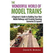 The Wonderful World of Model Trains: A Beginner's Guide to Building Your Own Model Railways and Creating Stunning Sceneries & Layouts