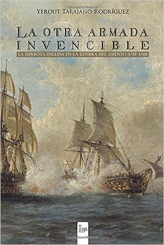 La otra armada invencible; la derrota inglesa en la Guerra del Asiento (1739-1748) (Spanish Edition): Yerout Tarajano Rodíguez: 9788490509647: Amazon.com: ...