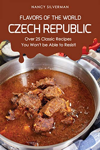 Flavors of the World - Czech Republic: Over 25 Classic Recipes You Won
