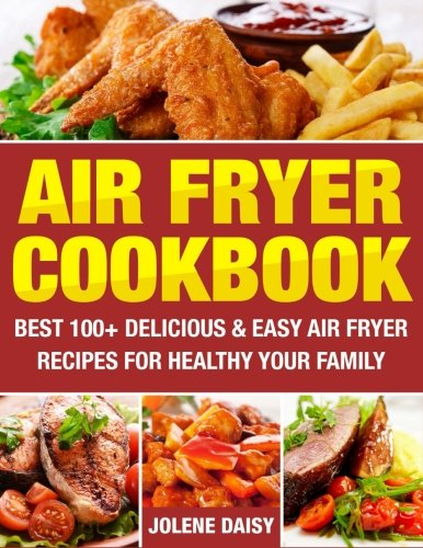 Air fryer cookbook best 100 delicious easy air fryer recipes for help yourself to new forward looking technologies hot air instead of fat just buy this book and you will never choose between tasty and healthy food solutioingenieria Images