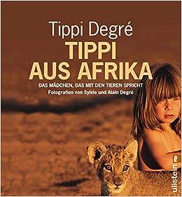 8eb269f44c Tippi aus Afrika: Das Mädchen, das mit den Tieren spricht: Amazon.de: Tippi  Degré: Bücher