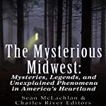 The Mysterious Midwest: Mysteries, Legends, and Unexplained Phenomena in America's Heartland | Sean McLachlan,Charles River Editors